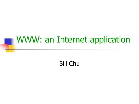 WWW: an Internet application Bill Chu. © Bei-Tseng Chu Aug 2000 WWW Web and HTTP WWW web is an interconnected information servers each server maintains.