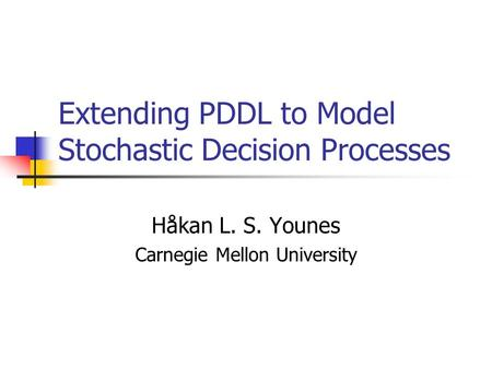 Extending PDDL to Model Stochastic Decision Processes Håkan L. S. Younes Carnegie Mellon University.
