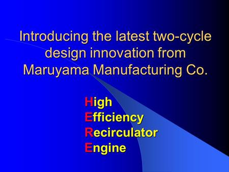 Introducing the latest two-cycle design innovation from Maruyama Manufacturing Co. High Efficiency Recirculator Engine.