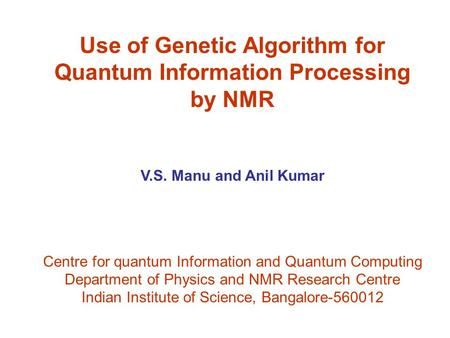 Use of Genetic Algorithm for Quantum Information Processing by NMR V.S. Manu and Anil Kumar Centre for quantum Information and Quantum Computing Department.