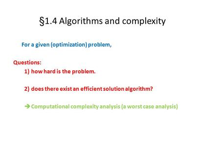 §1.4 Algorithms and complexity For a given (optimization) problem, Questions: 1)how hard is the problem. 2)does there exist an efficient solution algorithm?