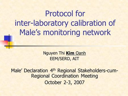 Protocol for inter-laboratory calibration of Male's monitoring network Nguyen Thi Kim Oanh EEM/SERD, AIT Male' Declaration 4 th Regional Stakeholders-cum-