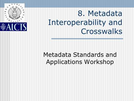 8. Metadata Interoperability and Crosswalks Metadata Standards and Applications Workshop.
