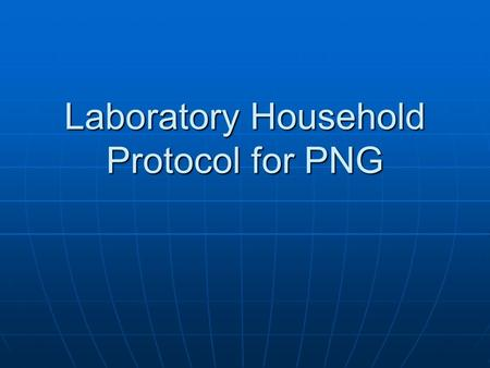 Laboratory Household Protocol for PNG. Arrival at Household: Team Leader Responsibilities When the team arrives at the household, the team leader will.