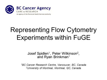 Representing Flow Cytometry Experiments within FuGE Josef Spidlen 1, Peter Wilkinson 2, and Ryan Brinkman 1 1 BC Cancer Research Centre, Vancouver, BC,