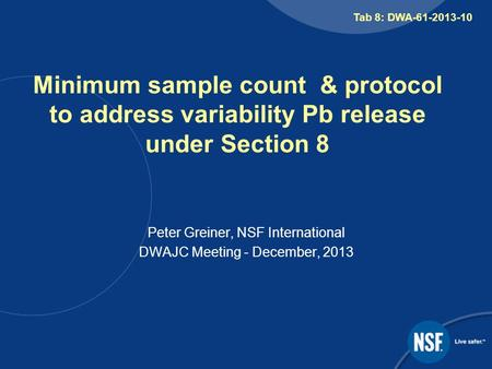 Minimum sample count & protocol to address variability Pb release under Section 8 Peter Greiner, NSF International DWAJC Meeting - December, 2013 Tab 8:
