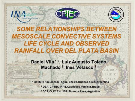 SOME RELATIONSHIPS BETWEEN MESOSCALE CONVECTIVE SYSTEMS LIFE CYCLE AND OBSERVED RAINFALL OVER DEL PLATA BASIN Daniel Vila 1,2, Luiz Augusto Toledo Machado.
