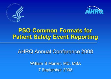 PSO Common Formats for Patient Safety Event Reporting AHRQ Annual Conference 2008 William B Munier, MD, MBA 7 September 2008.