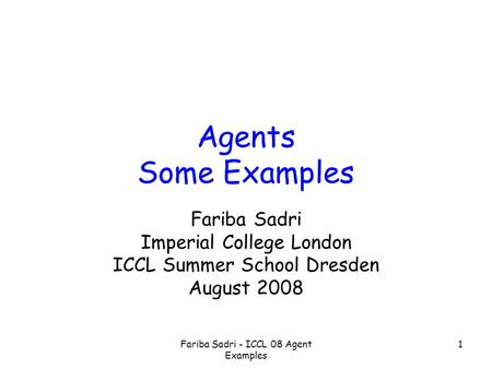 Fariba Sadri - ICCL 08 Agent Examples 1 Agents Some Examples Fariba Sadri Imperial College London ICCL Summer School Dresden August 2008.