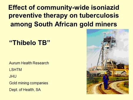 "Effect of community-wide isoniazid preventive therapy on tuberculosis among South African gold miners ""Thibelo TB"" Aurum Health Research LSHTM JHU Gold."