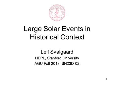 1 Large Solar Events in Historical Context Leif Svalgaard HEPL, Stanford University AGU Fall 2013, SH23D-02.
