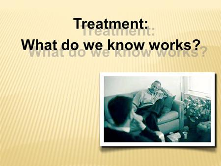 Treatment: What do we know works? Treatment: What do we know works?