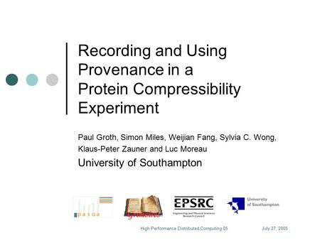 July 27, 2005High Performance Distributed Computing 05 Recording and Using Provenance in a Protein Compressibility Experiment Paul Groth, Simon Miles,