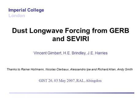 Dust Longwave Forcing from GERB and SEVIRI Vincent Gimbert, H.E. Brindley, J.E. Harries Imperial College London GIST 26, 03 May 2007, RAL, Abingdon Thanks.