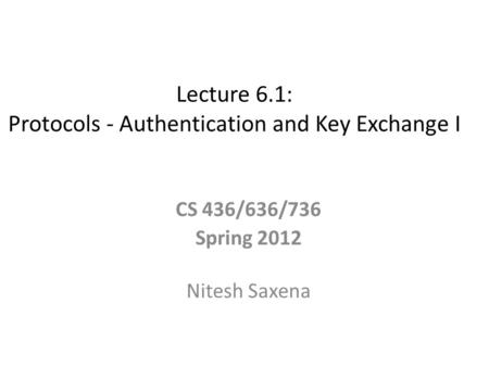Lecture 6.1: Protocols - Authentication and Key Exchange I CS 436/636/736 Spring 2012 Nitesh Saxena.