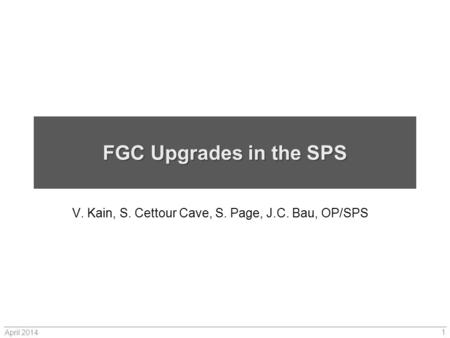 FGC Upgrades in the SPS V. Kain, S. Cettour Cave, S. Page, J.C. Bau, OP/SPS April 2014 1.