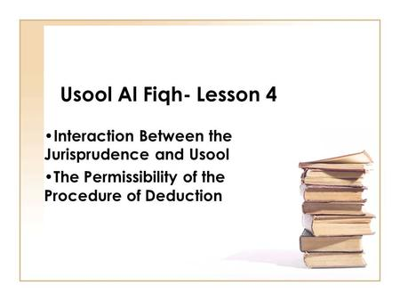 Usool Al Fiqh- Lesson 4 Interaction Between the Jurisprudence and Usool The Permissibility of the Procedure of Deduction.