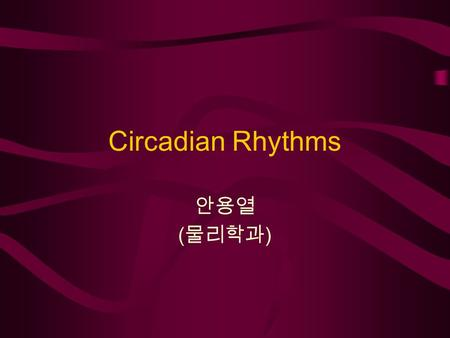 Circadian Rhythms 안용열 ( 물리학과 ). Index Intro - What is the circadian rhythm? Mechanism in reality How can we understand it?  Nonlinear dynamics –Limit.