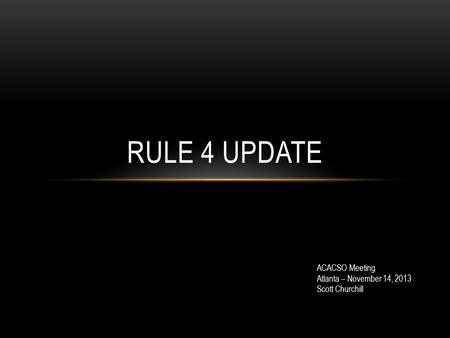 RULE 4 UPDATE ACACSO Meeting Atlanta – November 14, 2013 Scott Churchill.