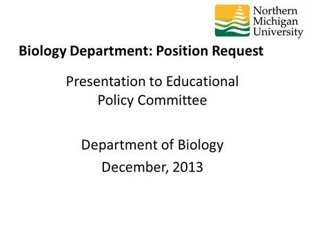 Presentation to Educational Policy Committee Department of Biology December, 2013 Biology Department: Position Request.