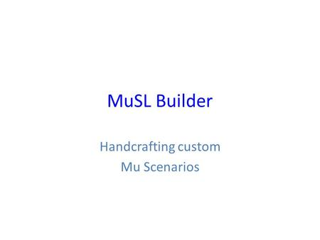 MuSL Builder Handcrafting custom Mu Scenarios. MuSL in the Mu Scenario Editor.