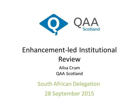 Enhancement-led Institutional Review Ailsa Crum QAA Scotland South African Delegation 28 September 2015.