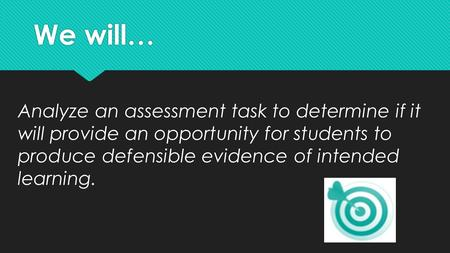 We will… Analyze an assessment task to determine if it will provide an opportunity for students to produce defensible evidence of intended learning.