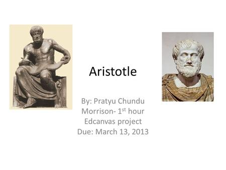 Aristotle By: Pratyu Chundu Morrison- 1 st hour Edcanvas project Due: March 13, 2013.