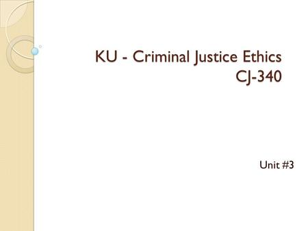 KU - Criminal Justice Ethics CJ-340 Unit #3. Classroom Reminders  Communication - If any problems arise - please let me know ASAP….  Discussion Posts.
