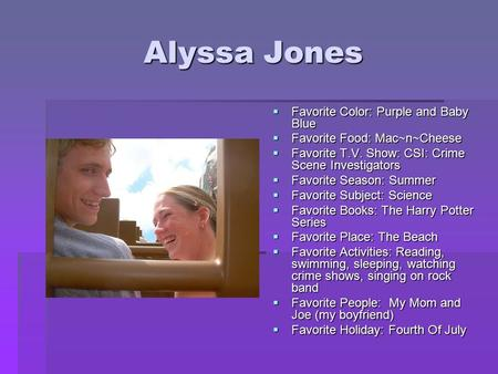 Alyssa Jones  Favorite Color: Purple and Baby Blue  Favorite Food: Mac~n~Cheese  Favorite T.V. Show: CSI: Crime Scene Investigators  Favorite Season: