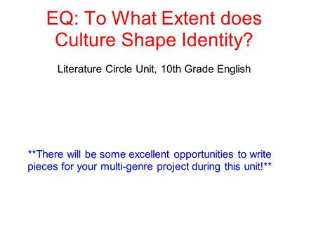 EQ: To What Extent does Culture Shape Identity? Literature Circle Unit, 10th Grade English **There will be some excellent opportunities to write pieces.