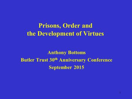 Prisons, Order and the Development of Virtues Anthony Bottoms Butler Trust 30 th Anniversary Conference September 2015 1.