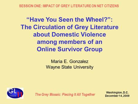 "The Grey Mosaic: Piecing It All Together SESSION ONE: IMPACT OF GREY LITERATURE ON NET CITIZENS Washington, D.C. December 14, 2009 ""Have You Seen the Wheel?"":"