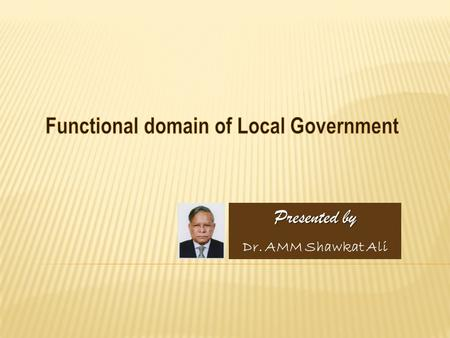 Presented by Dr. AMM Shawkat Ali. Article 59 (2) stipulates that functions of local government may be prescribed by an Act of Parliament. However, it.