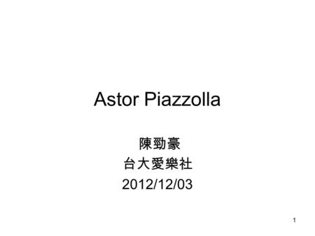 1 Astor Piazzolla 陳勁豪 台大愛樂社 2012/12/03. 2 outline Biography Selection works.