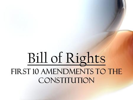 Bill of Rights First 10 amendments to the constitution.
