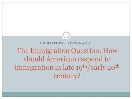 US HISTORY: SPICONARDI The Immigration Question: How should American respond to immigration in late 19 th /early 20 th century?