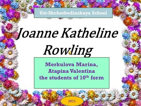 Joanne Katheline Rowling Merkulova Marina, Atapina Valentina the students of 10 th form Ust-Shcherbedinskaya School 2011.