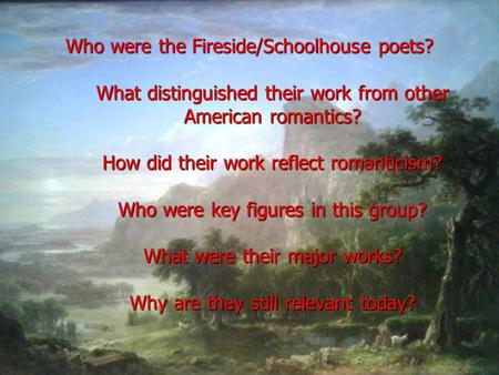 Who were the Fireside/Schoolhouse poets? What distinguished their work from other American romantics? How did their work reflect romanticism? Who were.