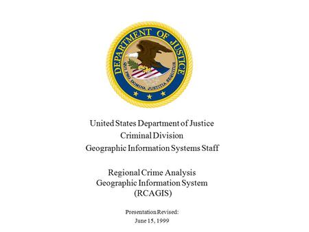 United States Department of Justice Criminal Division Geographic Information Systems Staff Regional Crime Analysis Geographic Information System (RCAGIS)