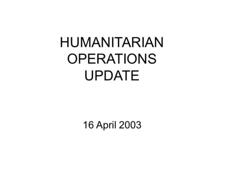HUMANITARIAN OPERATIONS UPDATE 16 April 2003. 16 Apr 03 2 Introduction Welcome to new attendees Purpose of the HOC update Limitations on material Expectations.