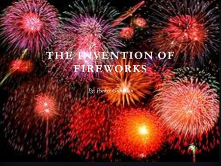 THE INVENTION OF FIREWORKS By: Parker Gunnison. HISTORY BEHIND THE INVENTION OF FIREWORKS There is a legend behind the invention of fireworks by the Chinese.