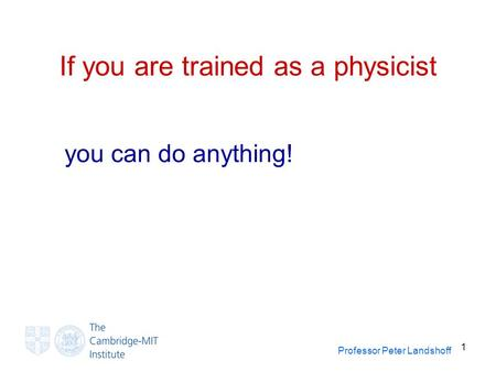 Professor Peter Landshoff 1 If you are trained as a physicist you can do anything!
