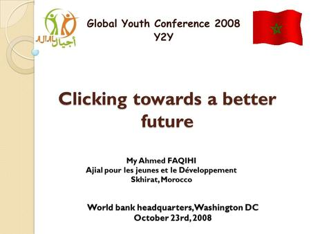 Clicking towards a better future Global Youth Conference 2008 Y2Y My Ahmed FAQIHI Ajial pour les jeunes et le Développement Skhirat, Morocco World bank.