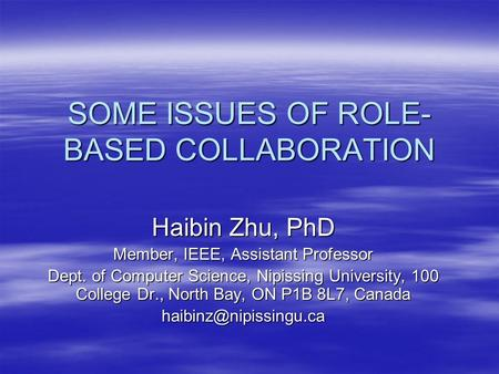 SOME ISSUES OF ROLE- BASED COLLABORATION Haibin Zhu, PhD Member, IEEE, Assistant Professor Dept. of Computer Science, Nipissing University, 100 College.