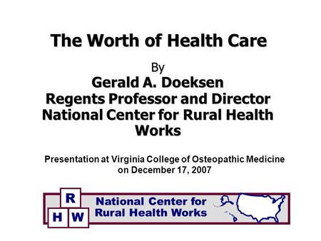 The Worth of Health Care By Gerald A. Doeksen Regents Professor and Director National Center for Rural Health Works Presentation at Virginia College of.