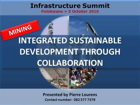 INTEGRATED SUSTAINABLE DEVELOPMENT THROUGH COLLABORATION Infrastructure Summit Polokwane  5 October 2010 Presented by Pierre Lourens Contact number: