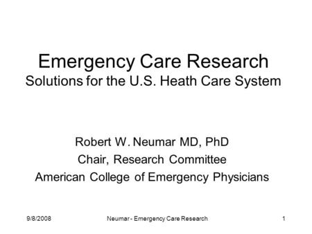 9/8/2008Neumar - Emergency Care Research1 Emergency Care Research Solutions for the U.S. Heath Care System Robert W. Neumar MD, PhD Chair, Research Committee.
