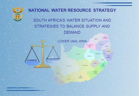 NATIONAL WATER RESOURCE STRATEGY SOUTH AFRICA'S WATER SITUATION AND STRATEGIES TO BALANCE SUPPLY AND DEMAND LOWER VAAL WMA.