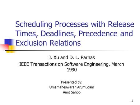 1 Scheduling Processes with Release Times, Deadlines, Precedence and Exclusion Relations J. Xu and D. L. Parnas IEEE Transactions on Software Engineering,